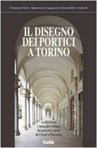 Il disegno dei portici a Torino. Architettura e immagine urbana dei percorsi coperti da Vitozzi a Piacentini