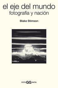 El eje del mundo: Fotografía y nación (FotoGGrafía) por Blake Stimson