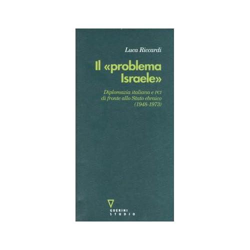 Il «Problema Israele». Diplomazia Italiana E Pci Di Fronte Allo Stato Ebraico (1948-1973)