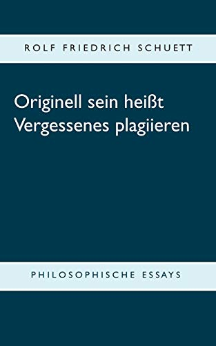 Originell sein heißt Vergessenes plagiieren: Philosophische Essays