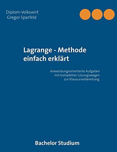 Lagrange - Methode einfach erklärt: Anwendungsorientierte Aufgaben mit kompletten Lösungswegen zur Klausurvorbereitung