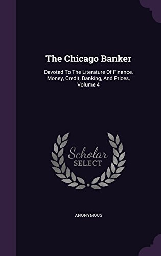 The Chicago Banker: Devoted To The Literature Of Finance, Money, Credit, Banking, And Prices, Volume 4