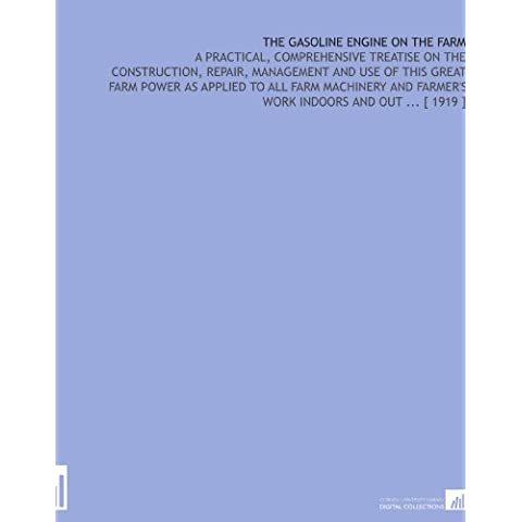 The Gasoline Engine on the Farm: A Practical, Comprehensive Treatise on the Construction, Repair, Management and Use of This Great Farm Power as ... Farmer's Work Indoors and Out ... [ 1919 ]