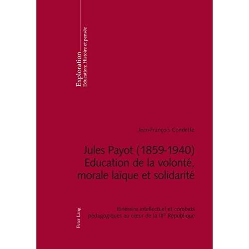 Jules Payot, 1859-1940 Education De La Volonté, Morale Laïque Et Solidarité: Itinéraire intellectuel et Combats pédagogiques au cœur de la IIIe république