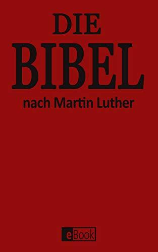 Die Bibel: Die Luther Bibel - Das Alte Testament und Das Neue Testament nach der Übersetzung von Martin Luther 1912 [Illustriert] - Die Heilige Schrift - Vollständige Deutsche Gesamtausgabe