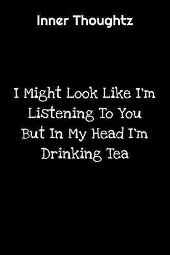 Inner Thoughtz: I Might Look Like I'm Listening To You But In My Head I'm Drinking Tea: 100 Page Lined Notebook