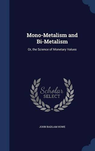 Mono-Metalism and Bi-Metalism: Or, the Science of Monetary Values by John Badlam Howe (2015-08-20) par John Badlam Howe
