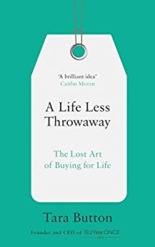 A Life Less Throwaway: The lost art of buying for life by [Button, Tara]