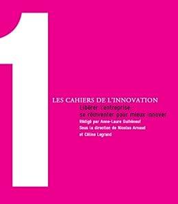 Libérer l'entreprise : se réinventer pour mieux innover (Les Cahiers de l'Innovation t. 1) par [Guiheneuf, Anne-Laure, Arnaud, Nicolas, Legrand, Céline]