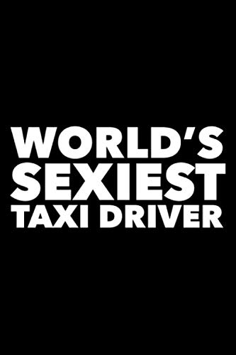 World's Sexiest Taxi Driver: 6x9 120 Page Lined Composition Notebook Funny Taxi Cab Driver Gag Gift