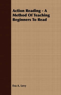 [Action Reading - A Method Of Teaching Beginners To Read] (By: Eva A. Levy) [published: June, 2008]