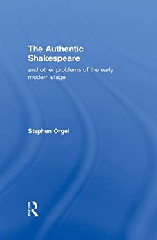 The Authentic Shakespeare: and Other Problems of the Early Modern Stage von [Orgel, Stephen]