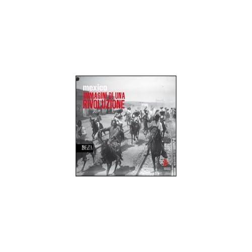 Mexico Immagini Di Una Rivoluzione. Ediz. Illustrata