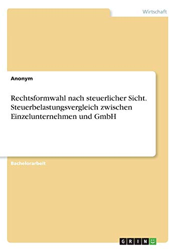 Rechtsformwahl nach steuerlicher Sicht. Steuerbelastungsvergleich zwischen Einzelunternehmen und GmbH