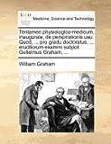 Tentamen physiologico-medicum, inaugurale, de perspirationis usu. Quod, ... pro gradu doctoratus, ... eruditorum examini subjicit Gulielmus Graham, ... by William Graham (2010-07-23)