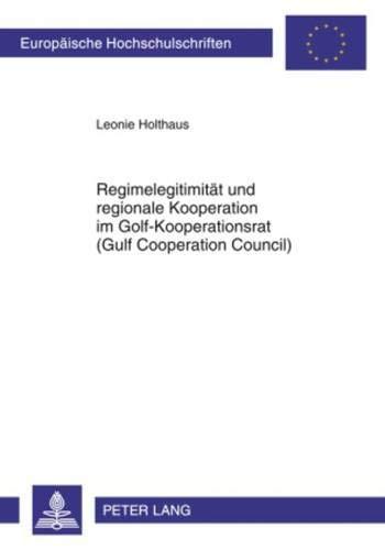 Regimelegitimität und regionale Kooperation im Golf-Kooperationsrat (Gulf Cooperation Council) (Europäische Hochschulschriften / European University ... / Série 31: Sciences politiques, Band 586)