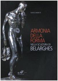 Armonia della forma nella scultura di Belarghes. Ediz. illustrata (Arte. Monografie)