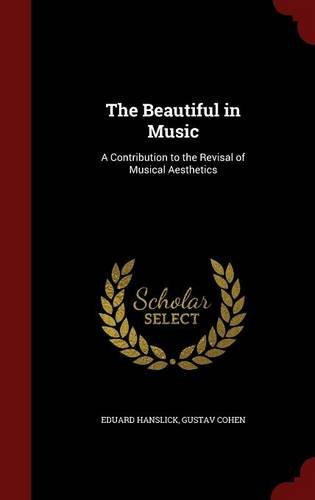 The Beautiful in Music: A Contribution to the Revisal of Musical Aesthetics by Eduard Hanslick (2015-08-08)