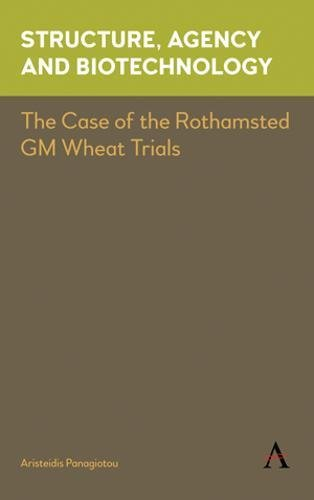 Structure, Agency and Biotechnology: The Case of the Rothamsted GM Wheat Trials (Key Issues in Modern Sociology)