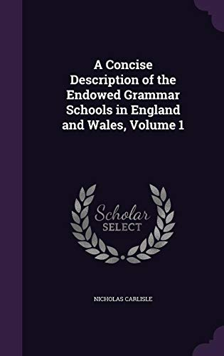 A Concise Description of the Endowed Grammar Schools in England and Wales, Volume 1