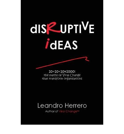 [(Disruptive Ideas: 10+10+10=1000: the Maths of Viral Change That Transform Organisations )] [Author: Herrero Leandro] [May-2008]