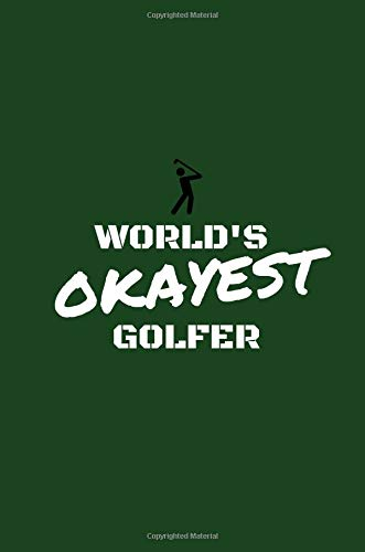 World's Okayest Golfer: Golf Journal/Notebook (Amusing/Witty/Prank/Joke/Humorous Gag Gift/Present for Fans, Lovers, Addicts, Buffs, Enthusiast, Fanatics) (Men, Women, Ladies)