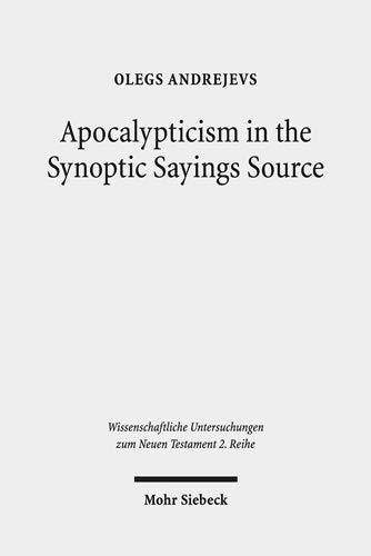 Apocalypticism in the Synoptic Sayings Source: A Reassessment of Q's Stratigraphy (Wissenschaftliche Untersuchungen zum Neuen Testament / 2. Reihe)