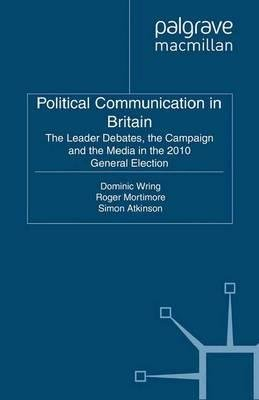 By Wring, Dominic ( Author ) [ Political Communication in Britain: The Leader's Debates, the Campaign and the Media in the 2010 General Election (2011) By Apr-2011 Paperback
