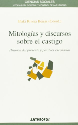 Mitologías y discursos sobre el castigo : historia del presente y posibles escenarios por Iñaki Rivera Beiras