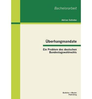 [{ Uberhangmandate: Ein Problem Des Deutschen Bundestagswahlrechts (German) By Schiebe, Adrian ( Author ) Feb - 21- 2013 ( Paperback ) } ]