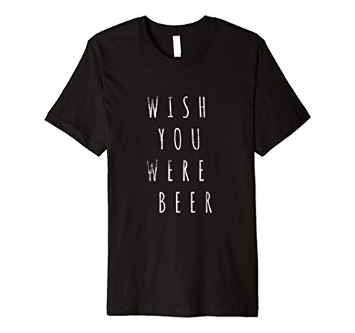 Wish You Were Beer T Shirt Tees Funny Quote Sarcastic