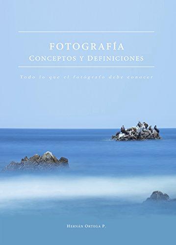 Fotografía - Conceptos y Definiciones: Todo lo que el fotógrafo debe conocer por Hernán Ortega P.