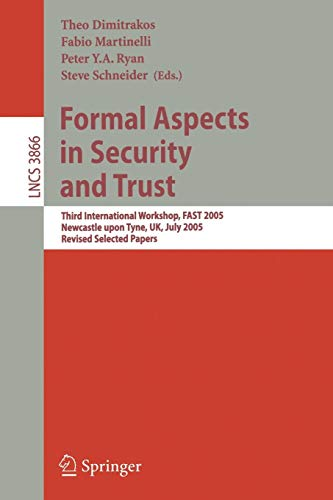 Formal Aspects in Security and Trust: Third International Workshop, FAST 2005, Newcastle upon Tyne, UK, July 18-19, 2005, Revised Selected Papers (Lecture Notes in Computer Science, Band 3866)