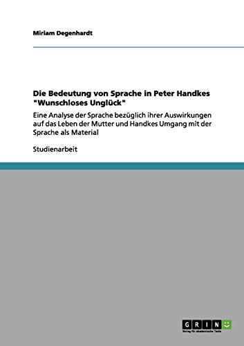 """Die Bedeutung von Sprache in Peter Handkes """"Wunschloses Unglück"""": Eine Analyse der Sprache bezüglich ihrer Auswirkungen auf das Leben der Mutter und Handkes Umgang mit der Sprache als Material"""