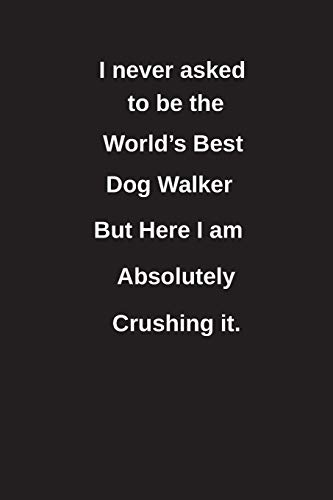 I never asked to be the World's Best Dog Walker But Here I am Absolutely Crushing it.: Blank Lined Notebook / Journal Gift Idea -