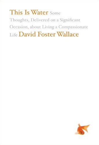 [(This is Water: Some Thoughts, Delivered on a Significant Occasion, About Living a Compassionate Life)] [ By (author) David Foster Wallace ] [May, 2009]