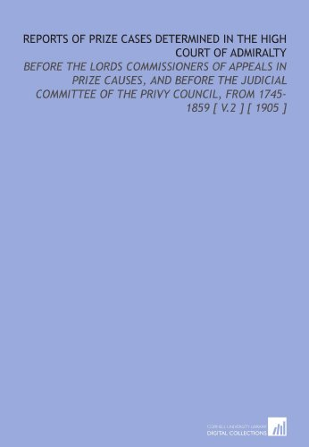 Reports of Prize Cases Determined in the High Court of Admiralty: Before the Lords Commissioners of Appeals in Prize Causes, and Before the Judicial Council, From 1745-1859 [ V.2 ] [ 1905 ] por Edward Stanley Roscoe