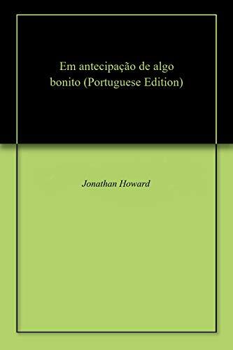 Em antecipação de algo bonito (Portuguese Edition) por Jonathan  Howard