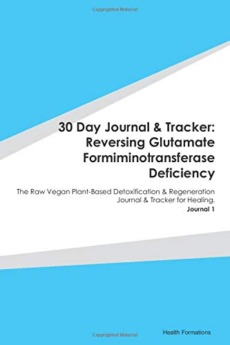 30 Day Journal & Tracker: Reversing Glutamate Formiminotransferase Deficiency: The Raw Vegan Plant-Based Detoxification & Regeneration Journal & Tracker for Healing. Journal 1
