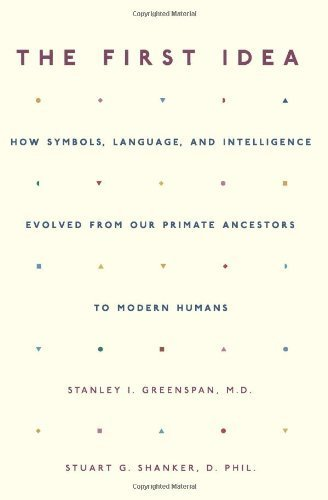 The First Idea: How Symbols, Language, and Intelligence Evolved from Our Primate Ancestors to Modern Humans by Greenspan, Stanley I. (2006) Paperback