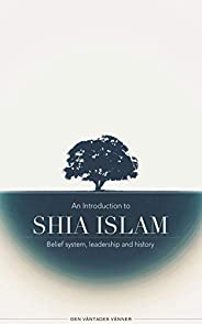 An Introduction to Shia Islam: Belief system, leadership and history (English Edition)