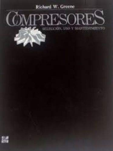 Compresores - Seleccion, USO y Mantenimiento por Richard W. Greene