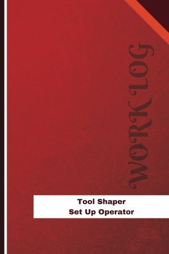 Tool Shaper Set Up Operator Work Log: Work Journal, Work Diary, Log - 126 pages, 6 x 9 inches (Orange Logs/Work Log)
