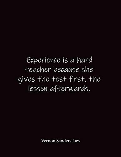 Experience is a hard teacher because she gives the test first, the lesson afterwards. Vernon Sanders Law: Quote Notebook - Lined Notebook -Lined ... 8.5 x 11 inches - Notebook Quote on Cover