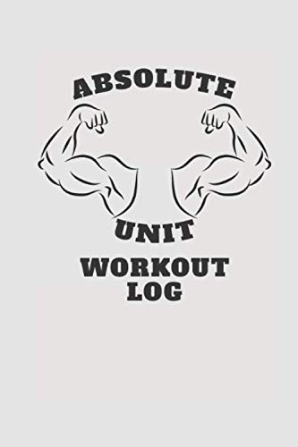 Absolute Unit Workout Log: Workout Log For Power lifters, Bodybuilders, Gymnasts, Cross Trainers or any fitness enthusiast.