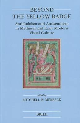 [(Beyond the Yellow Badge : Anti-Judaism and Antisemitism in Medieval and Early Modern Visual Culture)] [Edited by Mitchell B. Merback] published on (November, 2010)