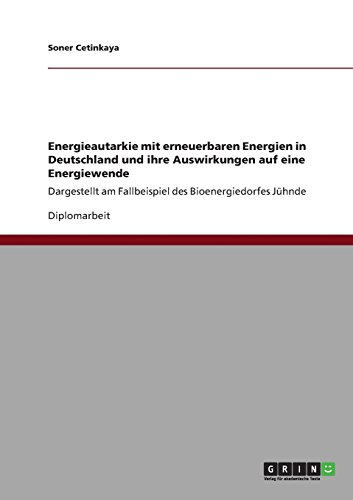 Energieautarkie mit erneuerbaren Energien in Deutschland und ihre Auswirkungen auf eine Energiewende: Dargestellt am Fallbeispiel des Bioenergiedorfes Jühnde