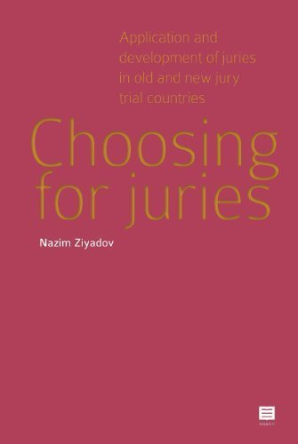 Choosing for juries: Application and development of juries in old and new jury trial countries by Nazim Ziyadov (2013-07-01)