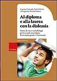Al diploma e alla laurea con la dislessia. Storie di vita e metodologie per la scuola secondaria di secondo grado e l'università