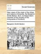 New views of the origin of the tribes and nations of America. By Benjamin Smith Barton, M.D. Correspondent-member of the Society of the Antiquaries of Scotland